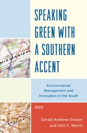 Speaking Green with a Southern Accent - Environmental Management and Innovation in the South ebook by Gerald Andrews Emison,John Charles Morris,, Breaux, David A.,, Emison, Gerald A.,, Gallagher, Deborah R.,, Holmes, Erin,, McNamara, Madeleine W.,, Murphy-Greene, Celeste,, Newman, James,, Travis, Rick