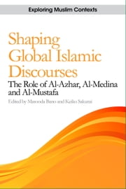 Shaping Global Islamic Discourses: The Role of Al-Azhar, Al-Medina, and Al-Mustafa ebook by Masooda Bano,Keiko Sakurai
