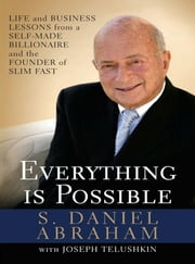Everything is Possible - Life and Business Lessons from a Self-Made Billionaire and the Founder of Slim-Fast ebook by S. Daniel Abraham