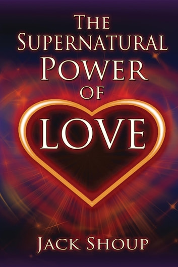 The Supernatural Power of Love ebook by Jack Shoup