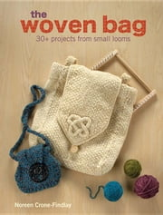 The Woven Bag: 30+ Projects from Small Looms ebook by Crone-Findlay, Noreen
