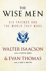 The Wise Men - Six Friends and the World They Made ebook by Walter Isaacson,Evan Thomas