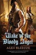 Wake of the Bloody Angel - An Eddie LaCrosse Novel ebook by Alex Bledsoe