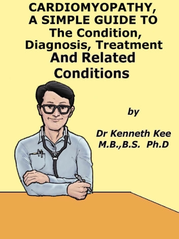 Cardiomyopathy, A Simple Guide To The Condition, Diagnosis, Treatment And Related Conditions ebook by Kenneth Kee