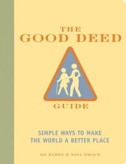 The Good Deed Guide - Simple Ways to Make the World a Better Place ebook by James Grace,Lisa Grace,Alexander Stadler