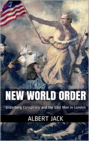 New World Order - Bilderberg Conspiracy and the Last Man in London ebook by Albert Jack