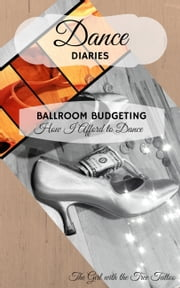 Dance Diaries: Ballroom Budgeting - How I Afford to Dance ebook by The Girl with The Tree Tattoo