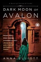 Dark Moon of Avalon - A Novel of Trystan & Isolde ebook by Anna Elliott