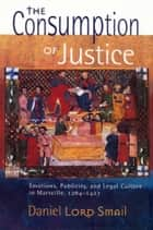 The Consumption of Justice ebook by Daniel Lord Smail