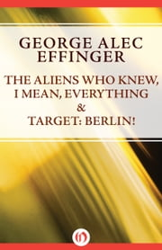 The Aliens Who Knew, I Mean, Everything & Target: Berlin! ebook by George Alec Effinger