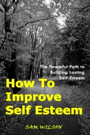 How To Improve Self-Esteem: The Peaceful Path to Building Lasting Self-Esteem ebook by Sam Wilson