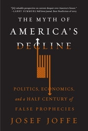The Myth of America's Decline: Politics, Economics, and a Half Century of False Prophecies ebook by Josef Joffe