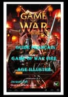 "Guide Français"" Game Of War Fire Age"" Illustré ebook by Marie rosé Guirao, Jacquet Joël"