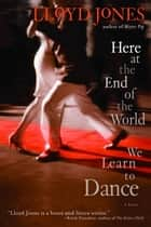 Here at the End of the World We Learn to Dance ebook by Lloyd Jones