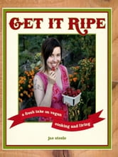 Get It Ripe - A Fresh Take on Vegan Cooking and Living ebook by jae steele