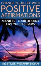 Change Your Life with Positive Affirmations Manifest Your Destiny Live Your Dreams - Healing & Manifesting ebook by