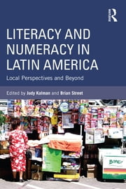 Literacy and Numeracy in Latin America - Local Perspectives and Beyond ebook by Judy Kalman,Brian V. Street