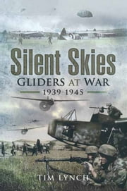 Silent Skies - Gliders at War 1939-1945 ebook by Tim Lynch