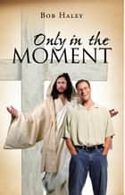 ONLY IN THE MOMENT ebook by Bob Haley
