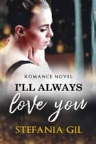 I'll Always Love You ebook by Stefania Gil