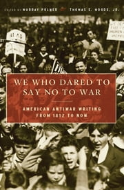 We Who Dared to Say No to War - American Antiwar Writing from 1812 to Now ebook by Murray Polner,Thomas E., Jr. Woods