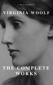 Virginia Woolf: The Complete Works (A to Z Classics) eBook by Virginia Woolf, A to Z Classics