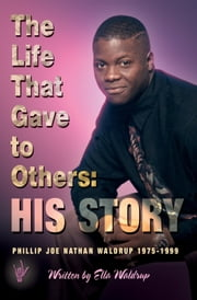 The Life That Gave To Others: His Story - Phillip Joe Nathan Waldrup 1975-1999 ebook by Ella Waldrup