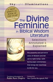 The Divine Feminine in Biblical Wisdom Literature - Selections Annotated & Explained ebook by Rabbi Rami Shapiro, Rev. Cynthia Bourgeault PhD