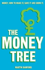 The Money Tree - Money. How to make it, save it and grow it. ebook by Martin Bamford