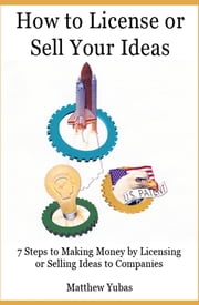How to License or Sell Your Ideas; 7 Steps to Making Money by Licensing or Selling Your Ideas to Companies ebook by Matthew Yubas