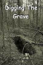 Digging The Grave ebook by Kerri Thomson