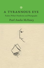 A Tyrannous Eye - Eudora Welty's Nonfiction and Photographs ebook by Pearl Amelia McHaney