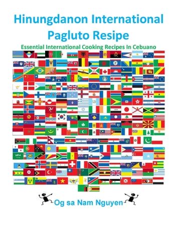 Hinungdanon International Pagluto Resipe - Essential International Cooking Recipes In Cebuano ebook by Nam Nguyen