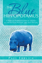 THE Blue HIPPOPOTAMUS - A SEMI-AUTOBIOGRAPHICAL NOVEL as told by Earle Porlock, (aka Paul Ehrlich ebook by PAUL EHRLICH