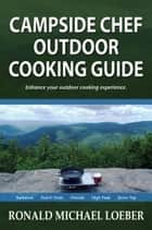 Campside Chef Outdoor Cooking Guide ebook by Ronald Michael Loeber