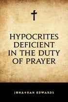 Hypocrites Deficient in the Duty of Prayer ebook by Jonathan Edwards