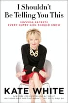 I Shouldn't Be Telling You This - Success Secrets Every Gutsy Girl Should Know ebook by Kate White