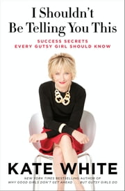 I Shouldn't Be Telling You This: Success Secrets Every Gutsy Girl Should Know - Success Secrets Every Gutsy Girl Should Know ebook by Kate White
