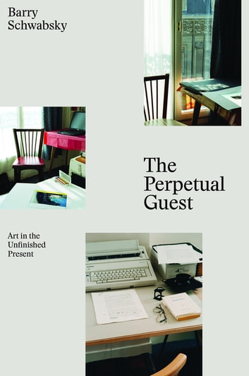 The Perpetual Guest - Art in the Unfinished Present ebook by Barry Schwabsky
