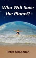 Who Will Save the Planet? ebook by Peter McLennan