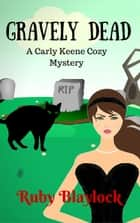 Gravely Dead - Carly Keene Cozy Mysteries, #2 ebook by Ruby Blaylock