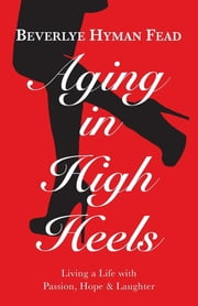 Aging in High Heels - Living a Life with Passion, Hope & Laughter ebook by Beverlye Hyman Fead,Joan Tapper,John Balkwill