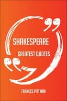 Shakespeare Greatest Quotes - Quick, Short, Medium Or Long Quotes. Find The Perfect Shakespeare Quotations For All Occasions - Spicing Up Letters, Speeches, And Everyday Conversations. ebook by Frances Pittman