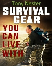 Survival Gear You Can Live With - Practical Survival Series, #6 ebook by Tony Nester