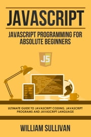 Javascript: Javascript Programming For Absolute Beginners: Ultimate Guide To Javascript Coding, Javascript Programs And Javascript Language ebook by William Sullivan