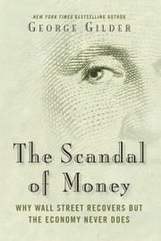 The Scandal of Money - Why Wall Street Recovers but the Economy Never Does ebook by George Gilder