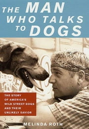 The Man Who Talks to Dogs - The Story of America's Wild Street Dogs and Their Unlikely Savior ebook by Melinda Roth,Tony La Russa,Michael W. Fox