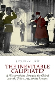 The Inevitable Caliphate? - A History of the Struggle for Global Islamic Union, 1924 to the Present ebook by Reza Pankhurst
