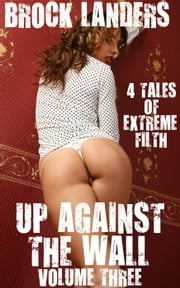 Up Against The Wall: Volume Three - 4 Tales Of Extreme Filth ebook by Brock Landers