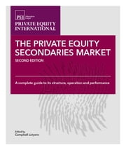 Private Equity Secondaries Market: A Complete Guide to its Structure, Operation and Performance ebook by Andrew Sealey